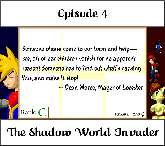 Episode 4 The Shadow World Invader Someone please come to our town and help -- see, all of our children vanish for no apparent reason! Someone has to find out what's causing this, and make it stop! Dean Marco, Mayor of Locester