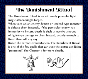 """The Banishment Ritual is an extremely powerful light magic attack. Single-target. When used on an enemy demon or undead type monster, it defeats them instantly. If the particular enemy has immunity to instant-death, it deal a massive amount of light-type damage to them instead, usually enough to finish them off anyway. Under the correct circumstances, The Banishment Ritual is on of the few spells that can cure the status condition """"possessed"""". See Chapter 11 for more details."""