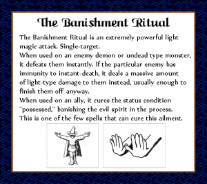"""The Banishment Ritual is an extremely powerful light magic attack. Single target. When used on an enemy demon or undead type monster, it defeats them instantly. If the particular enemy has immunity to instant-death, it deals a massive amount of light-type damage to them instead, usually enough to finish them off anyway. When used on an ally, it cures the status condition """"possessed,"""" banishing the evil spirit in the process. This is one of the few spells that can cure this ailment."""