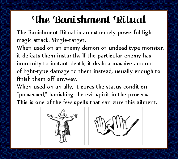 "The Banishment Ritual is an extremely powerful light magic attack. Single target. When used on an enemy demon or undead type monster, it defeats them instantly. If the particular enemy has immunity to instant-death, it deals a massive amount of light-type damage to them instead, usually enough to finish them off anyway. When used on an ally, it cures the status condition ""possessed,"" banishing the evil spirit in the process. This is one of the few spells that can cure this ailment."