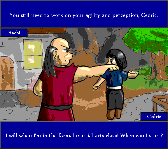 You still need to work on your agility and perception, Cedric. I will when I'm in a formal martial arts class! When can I start?