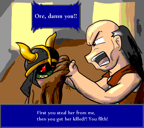 Orc, damn you! First you steal her from me, then you get her killed?! You filth!
