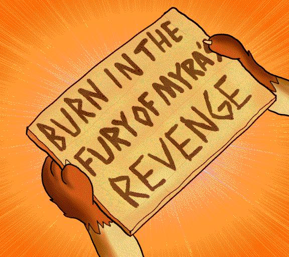 Burn in the fury of Myra's revenge