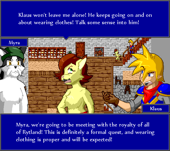 Klaus won't leave me alone! He keep going on and on about wearing clothes! Talk some sense into him! Myra, we're going to be meeting with the royalty of all of Rytland! This is definitely a formal quest, and wearing clothing is proper and will be expected!