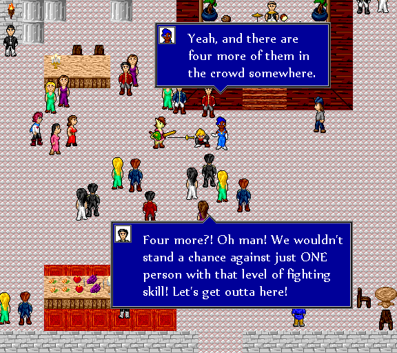 Yeah, and there are four more of them in the crowd somewhere. Four more?! Oh man! We wouldn't stand a chance against just ONE person with that level of fighting skill! Let's get outta here!