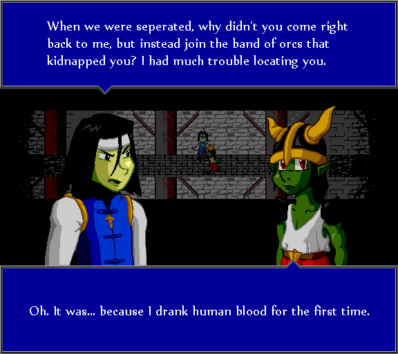 When we were seperated, why didn't you come right back to me, but instead join the band of orcs that kidnapped you? I had much trouble locating you. Oh. It was... because I drank human blood for the first time.
